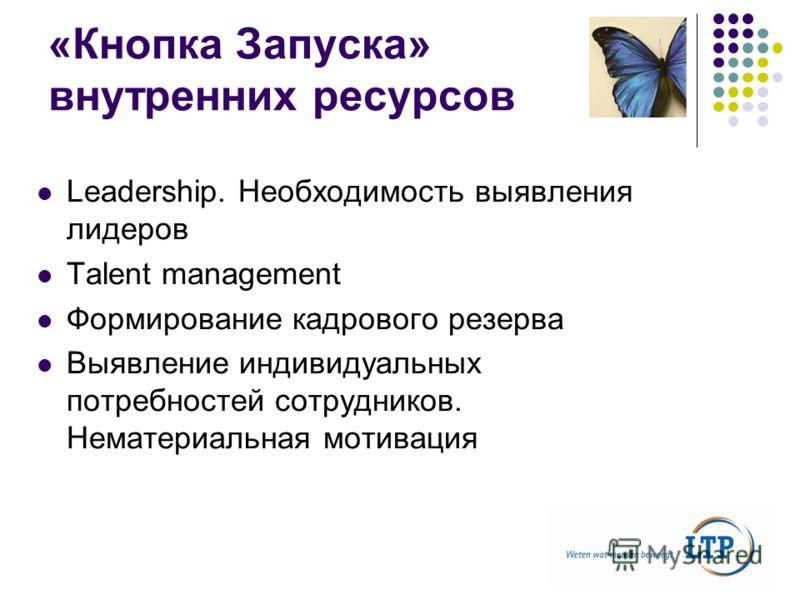 «Кнопка Запуска» внутренних ресурсов Leadership. Необходимость выявления лидеров Talent management Формирование кадрового резерва Выявление индивидуальных потребностей сотрудников. Нематериальная мотивация