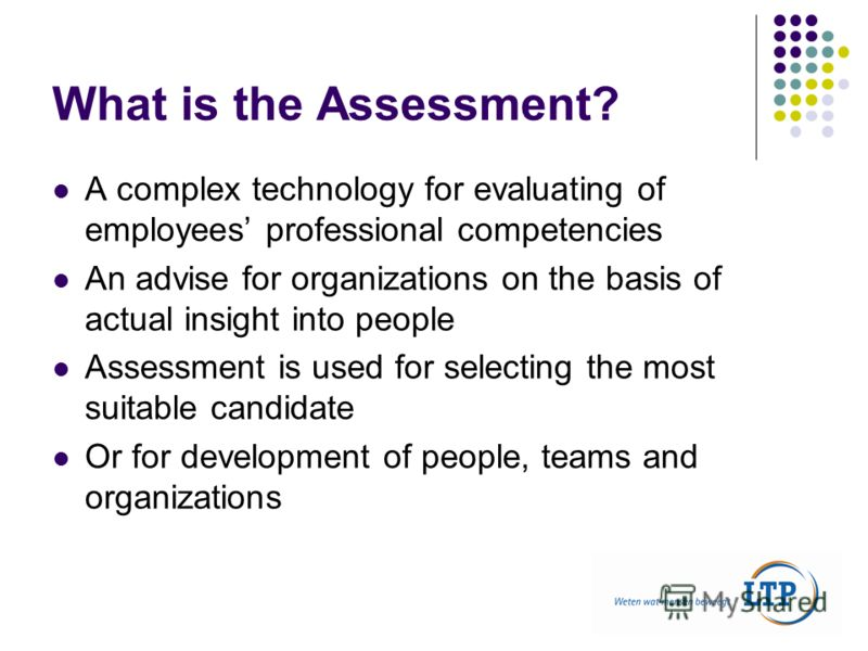 What is the Assessment? A complex technology for evaluating of employees professional competencies An advise for organizations on the basis of actual insight into people Assessment is used for selecting the most suitable candidate Or for development