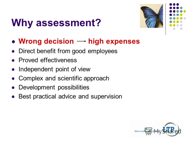 Why assessment? Wrong decision high expenses Direct benefit from good employees Proved effectiveness Independent point of view Complex and scientific approach Development possibilities Best practical advice and supervision