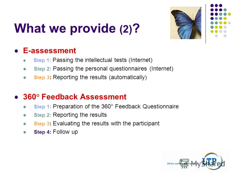 What we provide (2) ? E-assessment Step 1: Passing the intellectual tests (Internet) Step 2: Passing the personal questionnaires (Internet) Step 3: Reporting the results (automatically) 360° Feedback Assessment Step 1: Preparation of the 360° Feedbac