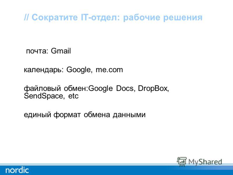 почта: Gmail календарь: Google, me.com файловый обмен:Google Docs, DropBox, SendSpace, etc единый формат обмена данными // Сократите IT-отдел: рабочие решения