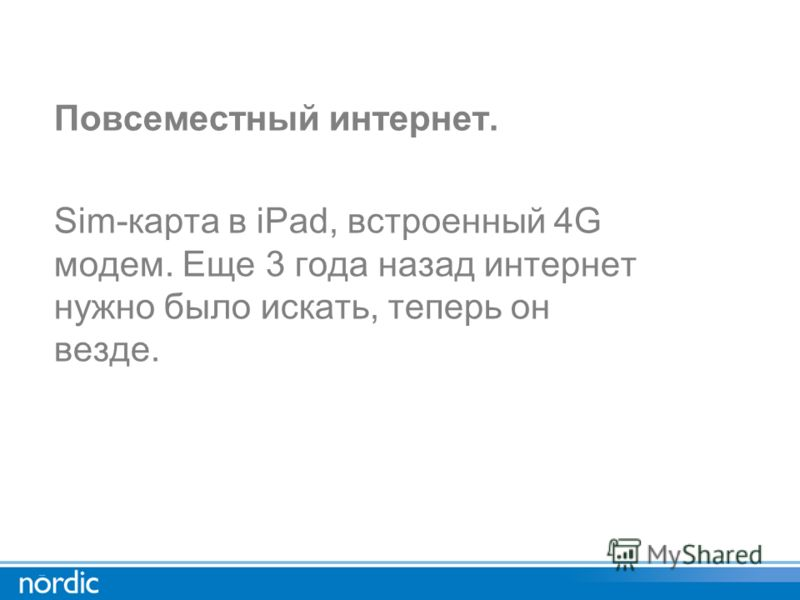 Повсеместный интернет. Sim-карта в iPad, встроенный 4G модем. Еще 3 года назад интернет нужно было искать, теперь он везде.