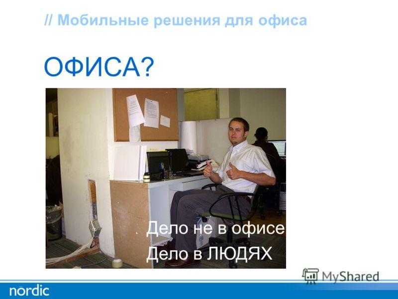 ОФИСА? // Мобильные решения для офиса Дело не в офисе Дело в ЛЮДЯХ