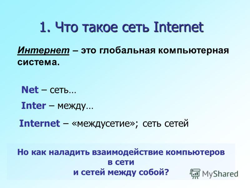 1. Что такое сеть Internet Inter – между… Net – сеть… Internet – «междусетие»; сеть сетей Но как наладить взаимодействие компьютеров в сети и сетей между собой? Интернет – это глобальная компьютерная система.