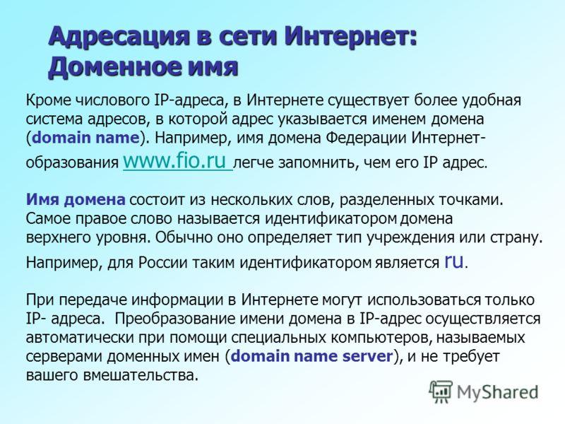 Адресация в сети Интернет: Доменное имя Кроме числового IP-адреса, в Интернете существует более удобная система адресов, в которой адрес указывается именем домена (domain name). Например, имя домена Федерации Интернет- образования www.fio.ru легче за