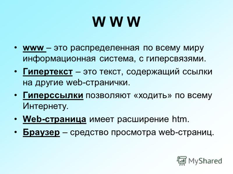 W W W www – это распределенная по всему миру информационная система, с гиперсвязями. Гипертекст – это текст, содержащий ссылки на другие web-странички. Гиперссылки позволяют «ходить» по всему Интернету. Web-страница имеет расширение htm. Браузер – ср