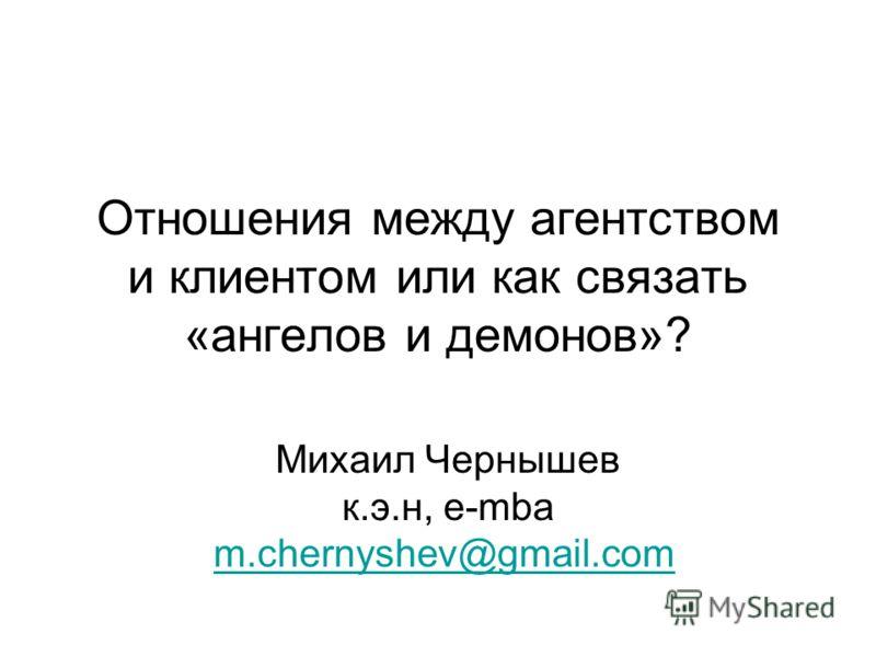 Отношения между агентством и клиентом или как связать «ангелов и демонов»? Михаил Чернышев к.э.н, e-mba m.chernyshev@gmail.com