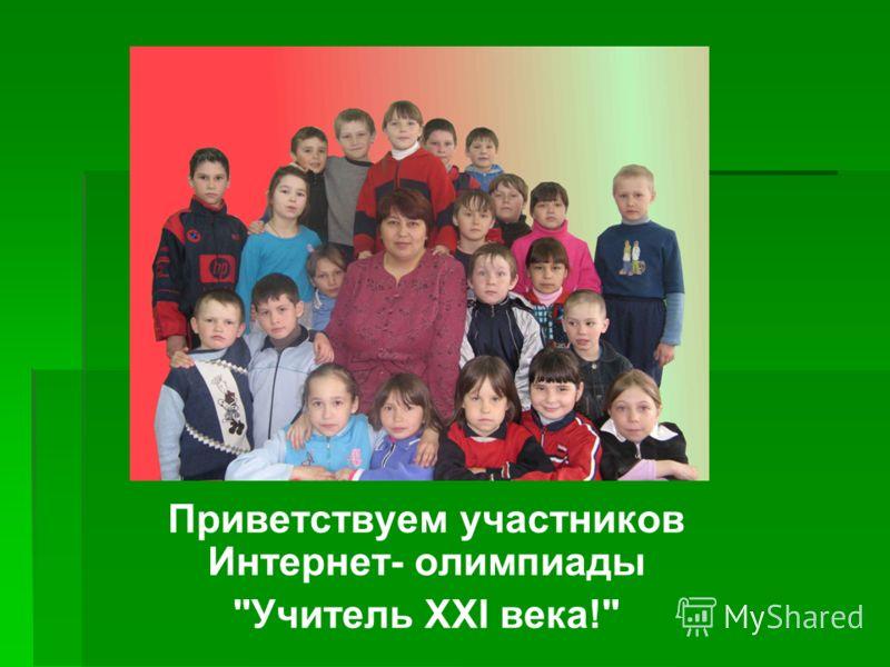 Приветствуем участников Интернет- олимпиады Учитель XXI века!