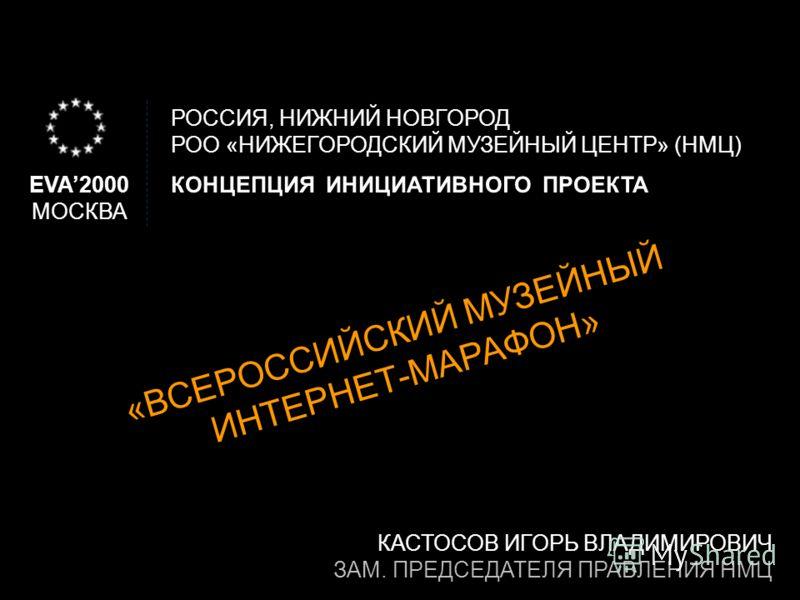 EVA2000 МОСКВА КОНЦЕПЦИЯ ИНИЦИАТИВНОГО ПРОЕКТА РОССИЯ, НИЖНИЙ НОВГОРОД РОО «НИЖЕГОРОДСКИЙ МУЗЕЙНЫЙ ЦЕНТР» (НМЦ) «ВСЕРОССИЙСКИЙ МУЗЕЙНЫЙ ИНТЕРНЕТ-МАРАФОН» КАСТОСОВ ИГОРЬ ВЛАДИМИРОВИЧ ЗАМ. ПРЕДСЕДАТЕЛЯ ПРАВЛЕНИЯ НМЦ
