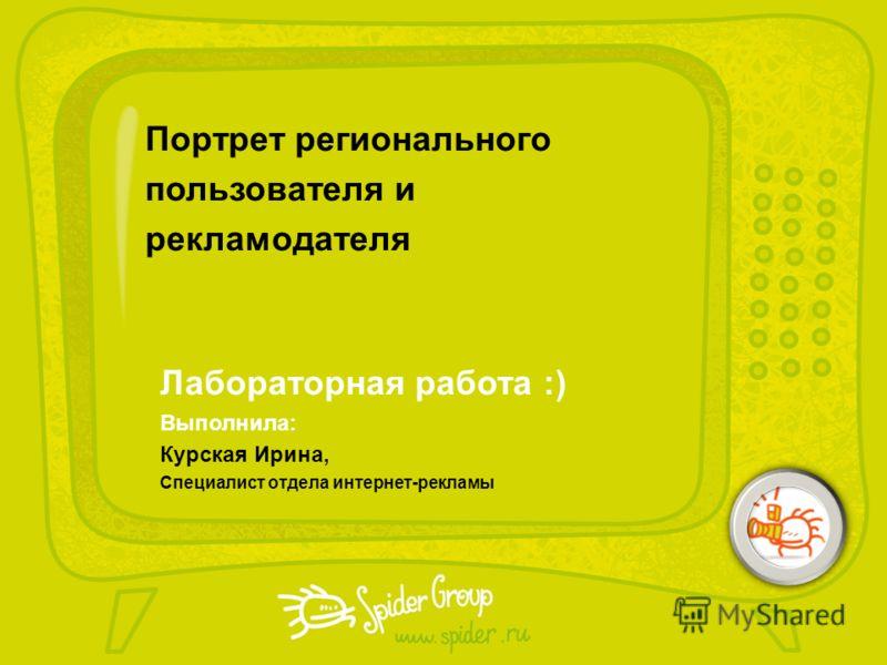 Портрет регионального пользователя и рекламодателя Выполнила: Курская Ирина, Специалист отдела интернет-рекламы Лабораторная работа :)