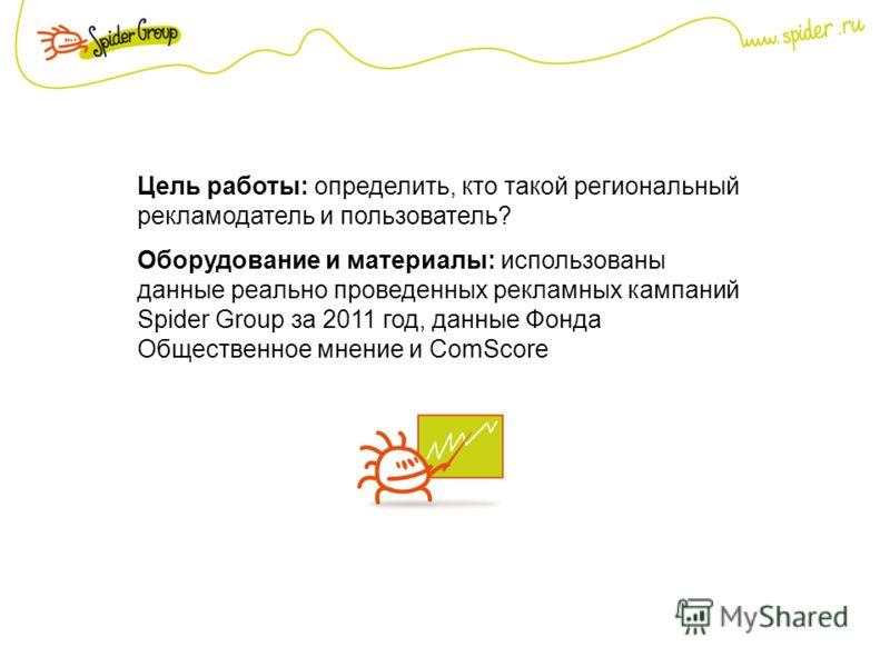 Цель работы: определить, кто такой региональный рекламодатель и пользователь? Оборудование и материалы: использованы данные реально проведенных рекламных кампаний Spider Group за 2011 год, данные Фонда Общественное мнение и ComScore