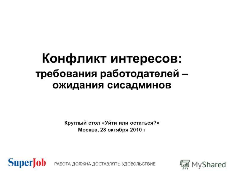 Конфликт интересов: требования работодателей – ожидания сисадминов Круглый стол «Уйти или остаться?» Москва, 28 октября 2010 г РАБОТА ДОЛЖНА ДОСТАВЛЯТЬ УДОВОЛЬСТВИЕ