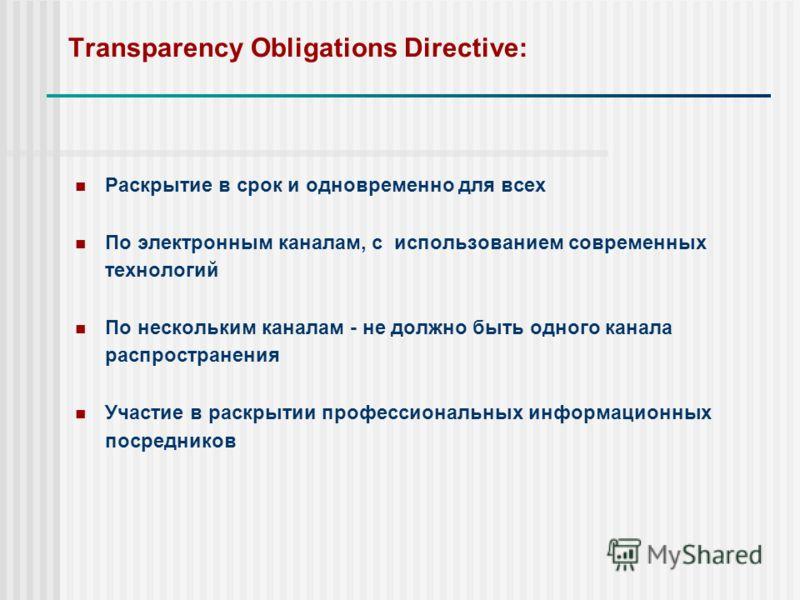 Transparency Obligations Directive: Раскрытие в срок и одновременно для всех По электронным каналам, с использованием современных технологий По нескольким каналам - не должно быть одного канала распространения Участие в раскрытии профессиональных инф