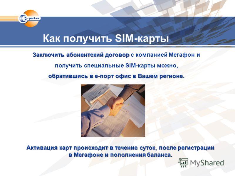 Как получить SIM-карты Заключить абонентский договор Заключить абонентский договор с компанией Мегафон и получить специальные SIM-карты можно, обратившись в е-порт офис в Вашем регионе. Активация карт происходит в течение суток, после регистрации в М