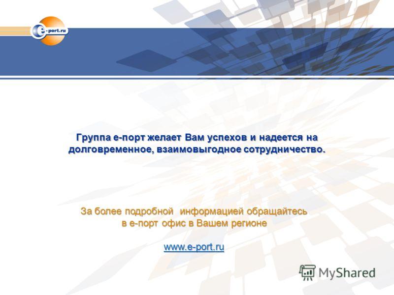 Группа е-порт желает Вам успехов и надеется на долговременное, взаимовыгодное сотрудничество. За более подробной информацией обращайтесь в е-порт офис в Вашем регионе www.e-port.ru www.e-port.ru