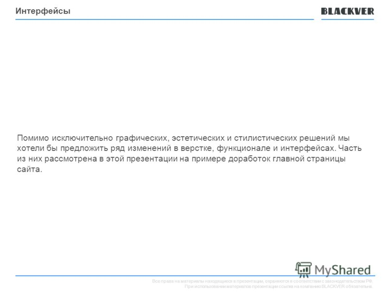 Все права на материалы находящиеся в презентации, охраняются в соответствии с законодательством РФ. При использовании материалов презентации ссылка на компанию BLACKVER обязательна. Интерфейсы Помимо исключительно графических, эстетических и стилисти