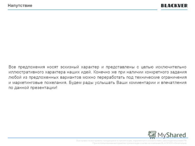 Все права на материалы находящиеся в презентации, охраняются в соответствии с законодательством РФ. При использовании материалов презентации ссылка на компанию BLACKVER обязательна. Напутствие Все предложения носят эскизный характер и представлены с