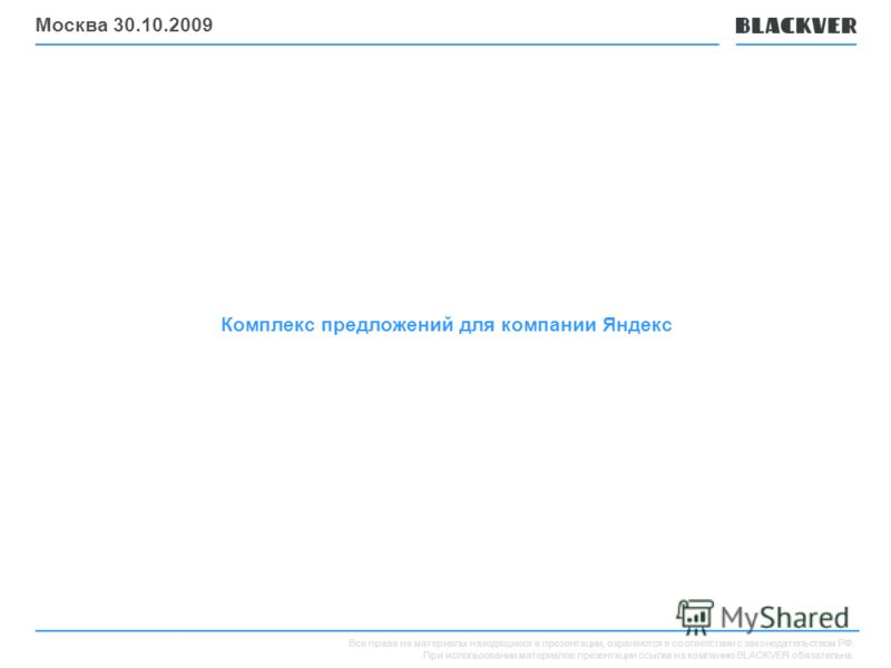 Все права на материалы находящиеся в презентации, охраняются в соответствии с законодательством РФ. При использовании материалов презентации ссылка на компанию BLACKVER обязательна. Комплекс предложений для компании Яндекс Москва 30.10.2009
