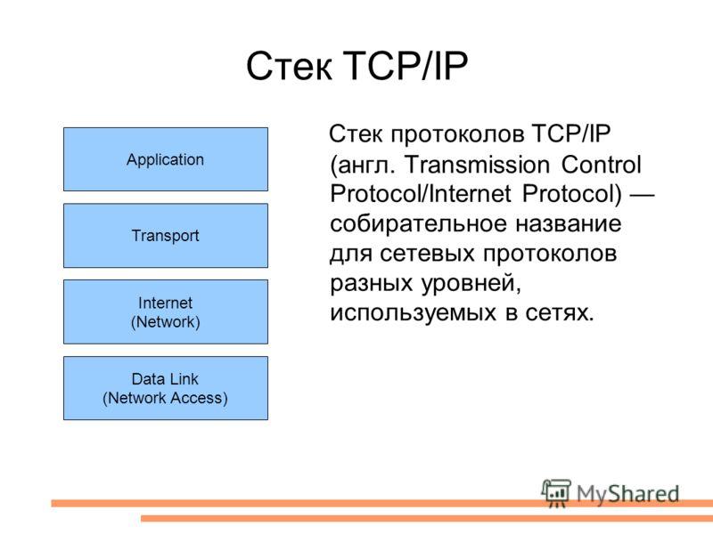 Стек TCP/IP Application Transport Internet (Network) Data Link (Network Access) Стек протоколов TCP/IP (англ. Transmission Control Protocol/Internet Protocol) собирательное название для сетевых протоколов разных уровней, используемых в сетях.