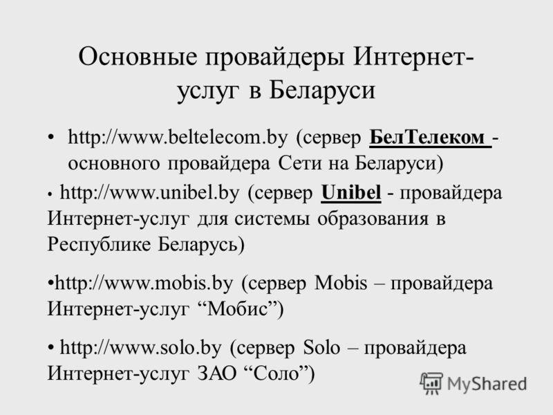 Основные провайдеры Интернет- услуг в Беларуси http://www.beltelecom.by (сервер БелТелеком - основного провайдера Сети на Беларуси) http://www.unibel.by (сервер Unibel - провайдера Интернет-услуг для системы образования в Республике Беларусь) http://
