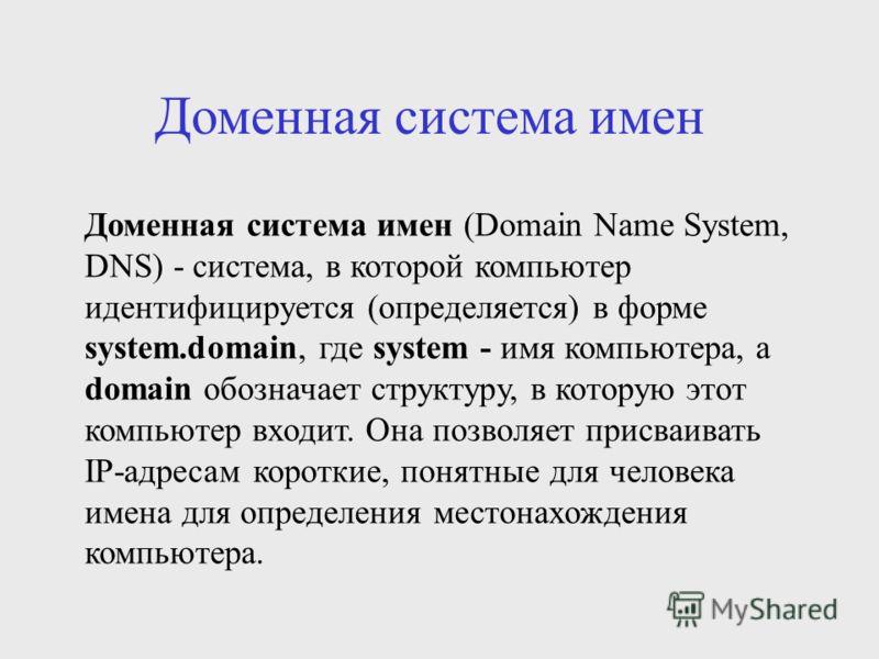 Доменная система имен Доменная система имен (Domain Name System, DNS) - система, в которой компьютер идентифицируется (определяется) в форме system.domain, где system - имя компьютера, а domain обозначает структуру, в которую этот компьютер входит. О