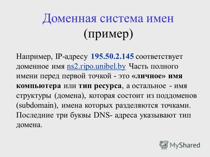 Доменная система имен (пример) «личное» имя компьютератип ресурса Например, IP-адресу 195.50.2.145 соответствует доменное имя ns2.гipo.unibel.by Часть полного имени перед первой точкой - это «личное» имя компьютера или тип ресурса, а остальное - имя