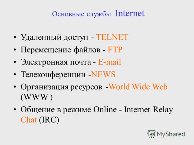 Удаленный доступ - TELNET Перемещение файлов - FTP Электронная почта - E-mail Телеконференции -NEWS Организация ресурсов -World Wide Web (WWW ) Общение в режиме Online - Internet Relay Chat (IRC) Основные службы Internet