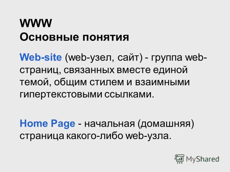 WWW Основные понятия Web-site (web-узел, сайт) - группа web- страниц, связанных вместе единой темой, общим стилем и взаимными гипертекстовыми ссылками. Home Page - начальная (домашняя) страница какого-либо web-узла.