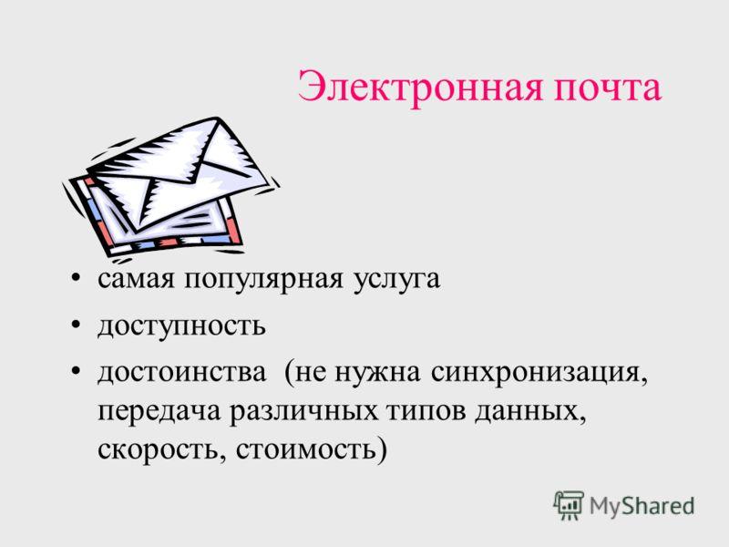 Электронная почта самая популярная услуга доступность достоинства (не нужна синхронизация, передача различных типов данных, скорость, стоимость)