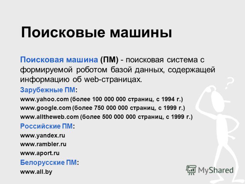 Поисковые машины Поисковая машина (ПМ) - поисковая система с формируемой роботом базой данных, содержащей информацию об web-страницах. Зарубежные ПМ: www.yahoo.com (более 100 000 000 страниц, с 1994 г.) www.google.com (более 750 000 000 страниц, с 19