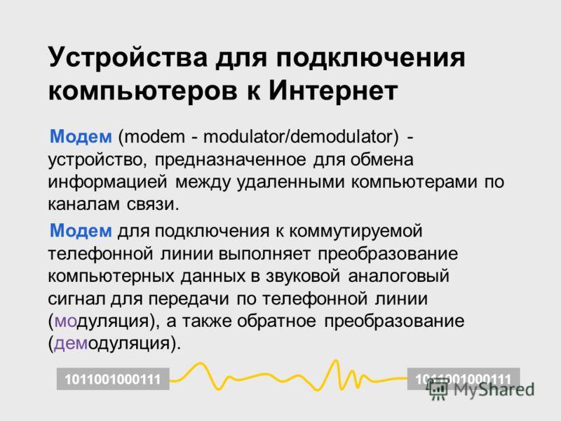 Устройства для подключения компьютеров к Интернет Модем (modem - modulator/demodulator) - устройство, предназначенное для обмена информацией между удаленными компьютерами по каналам связи. Модем для подключения к коммутируемой телефонной линии выполн