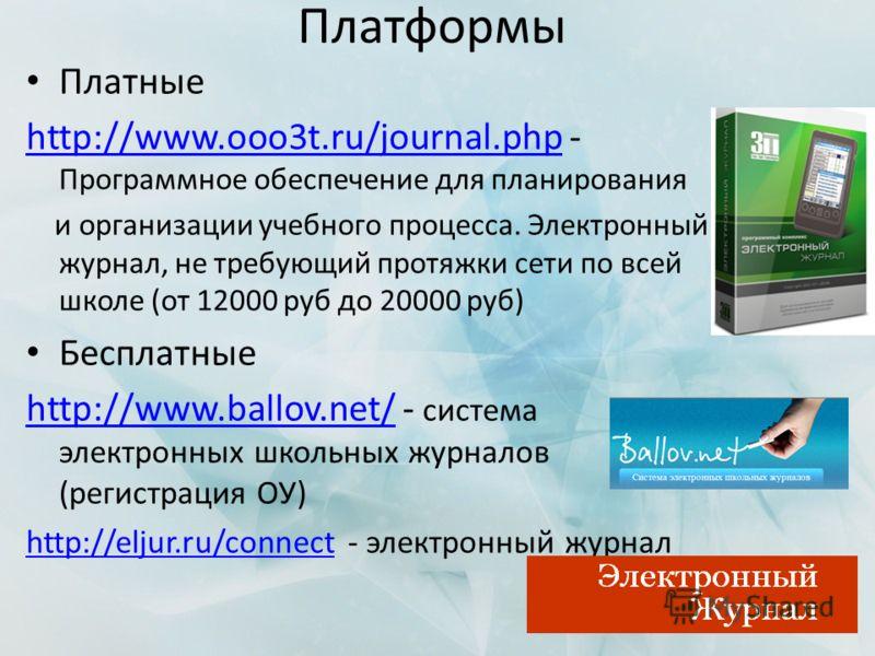 Платформы Платные http://www.ooo3t.ru/journal.phphttp://www.ooo3t.ru/journal.php - Программное обеспечение для планирования и организации учебного процесса. Электронный журнал, не требующий протяжки сети по всей школе (от 12000 руб до 20000 руб) Бесп