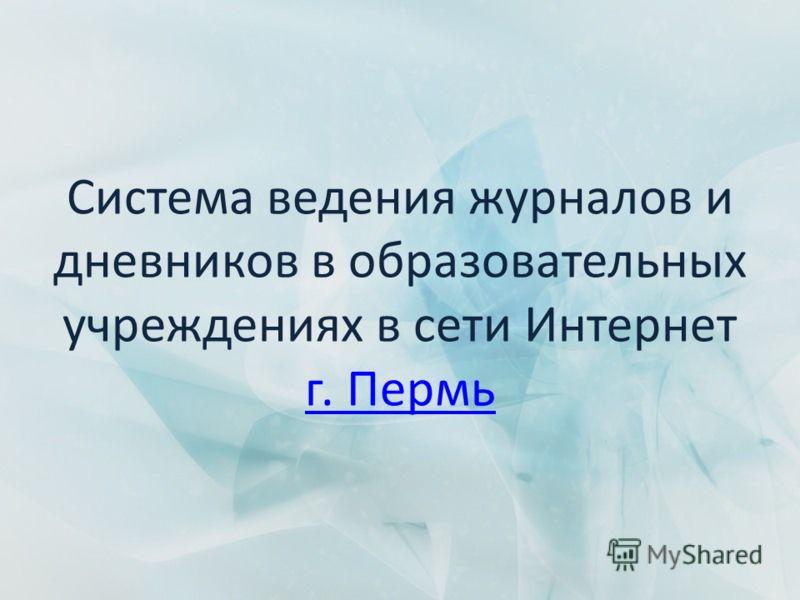 Система ведения журналов и дневников в образовательных учреждениях в сети Интернет г. Пермь г. Пермь