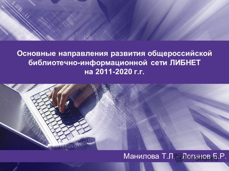 Основные направления развития общероссийской библиотечно-информационной сети ЛИБНЕТ на 2011-2020 г.г. Манилова Т.Л. Логинов Б.Р.