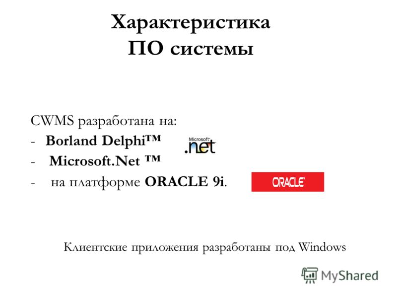 Характеристика ПО системы CWMS разработана на: -Borland Delphi - Microsoft.Net - на платформе ORACLE 9i. Клиентские приложения разработаны под Windows