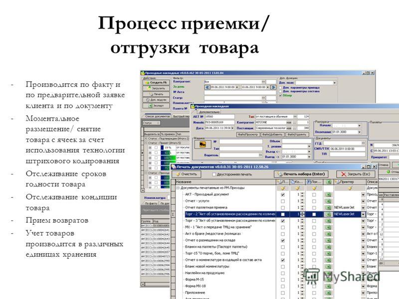 Процесс приемки/ отгрузки товара -Производится по факту и по предварительной заявке клиента и по документу -Моментальное размещение/ снятие товара с ячеек за счет использования технологии штрихового кодирования -Отслеживание сроков годности товара -О
