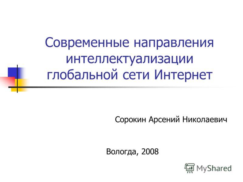 Современные направления интеллектуализации глобальной сети Интернет Сорокин Арсений Николаевич Вологда, 2008