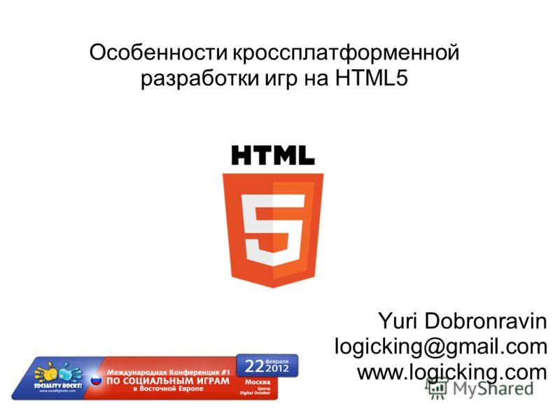 Особенности кроссплатформенной разработки игр на HTML5 Yuri Dobronravin logicking@gmail.com www.logicking.com