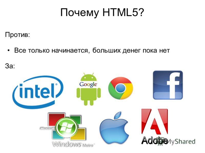 Почему HTML5? Против: Все только начинается, больших денег пока нет За: