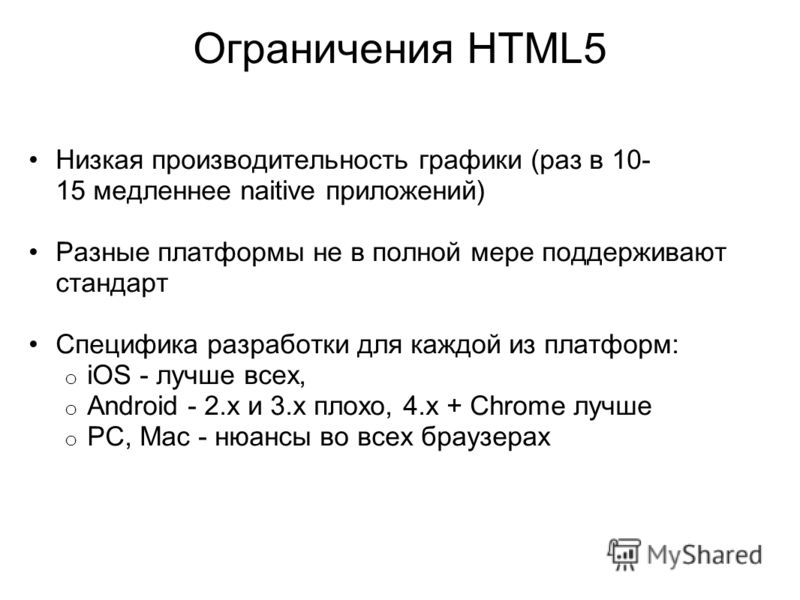 Ограничения HTML5 Низкая производительность графики (раз в 10- 15 медленнее naitive приложений) Разные платформы не в полной мере поддерживают стандарт Специфика разработки для каждой из платформ: o iOS - лучше всех, o Android - 2.х и 3.x плохо, 4.x