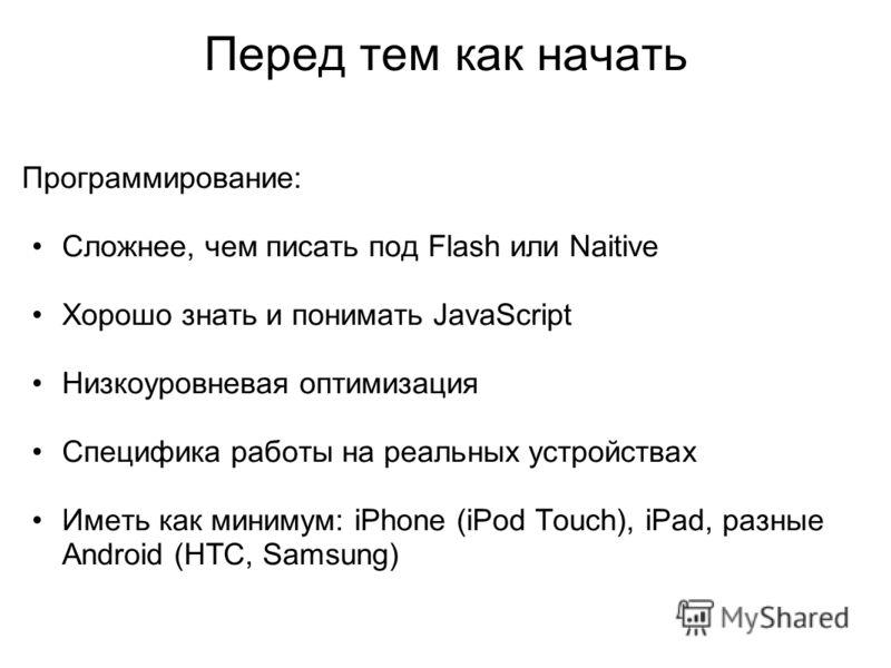 Перед тем как начать Программирование: Сложнее, чем писать под Flash или Naitive Хорошо знать и понимать JavaScript Низкоуровневая оптимизация Специфика работы на реальных устройствах Иметь как минимум: iPhone (iPod Touch), iPad, разные Android (HTC,