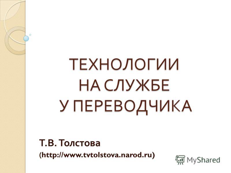 ТЕХНОЛОГИИ НА СЛУЖБЕ У ПЕРЕВОДЧИКА Т. В. Толстова (http://www.tvtolstova.narod.ru)