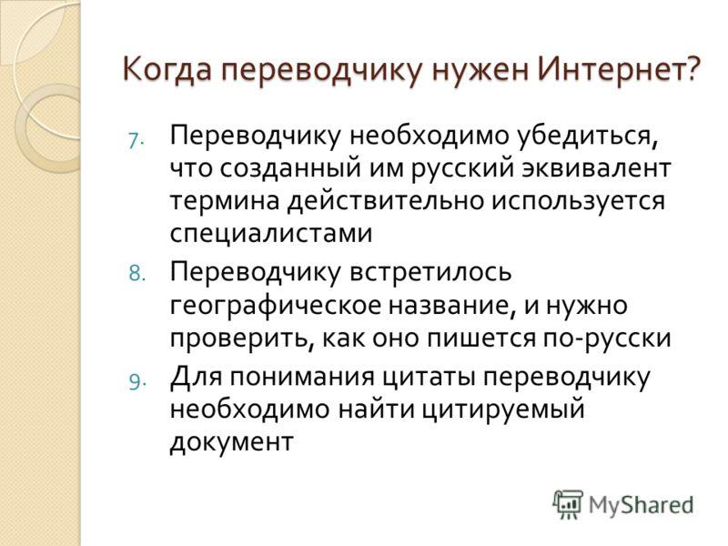 Когда переводчику нужен Интернет ? 7. Переводчику необходимо убедиться, что созданный им русский эквивалент термина действительно используется специалистами 8. Переводчику встретилось географическое название, и нужно проверить, как оно пишется по - р