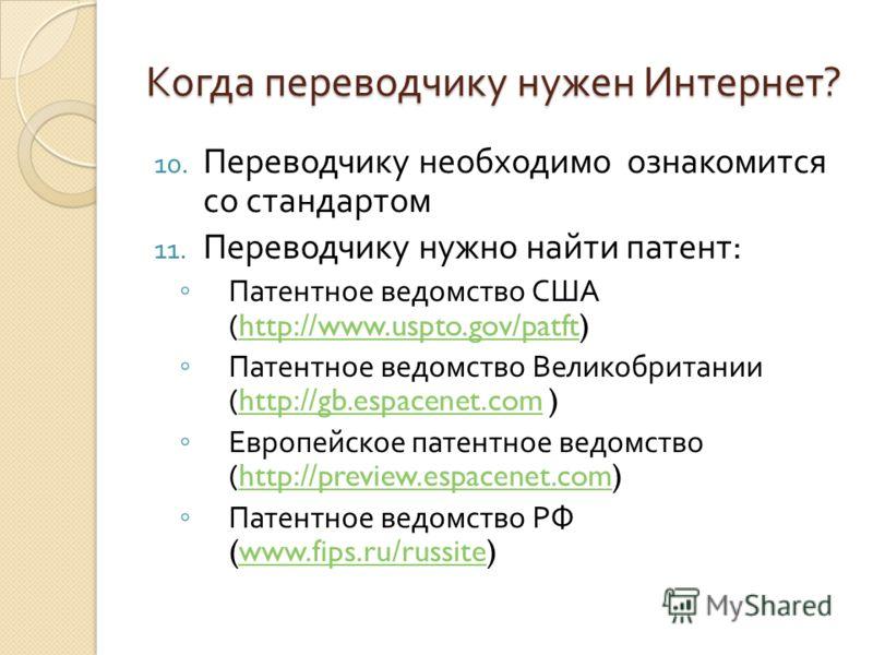 Когда переводчику нужен Интернет ? 10. Переводчику необходимо ознакомится со стандартом 11. Переводчику нужно найти патент : Патентное ведомство США (http://www.uspto.gov/patft)http://www.uspto.gov/patft Патентное ведомство Великобритании (http://gb.