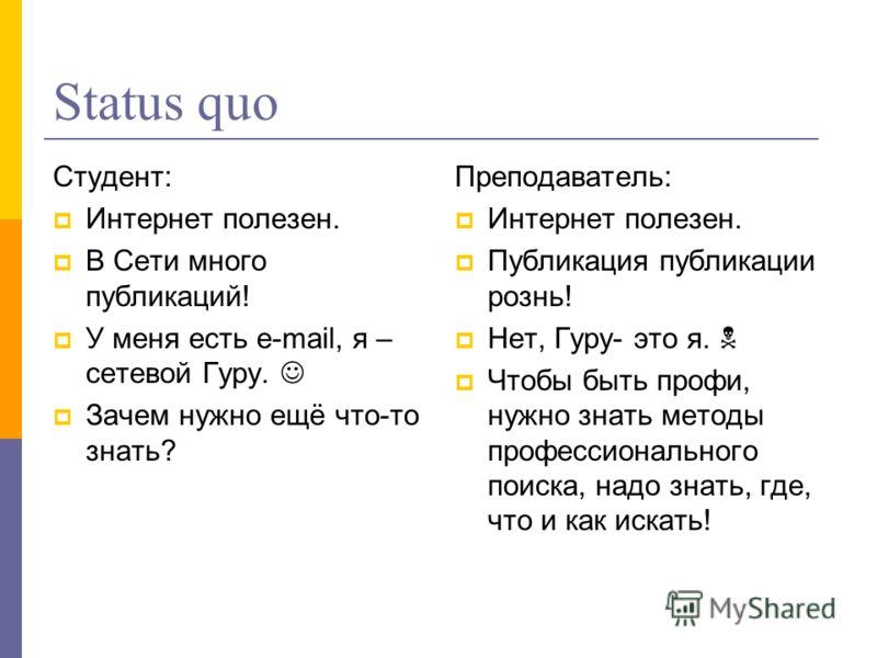 Status quo Студент: Интернет полезен. В Сети много публикаций! У меня есть e-mail, я – сетевой Гуру. Зачем нужно ещё что-то знать? Преподаватель: Интернет полезен. Публикация публикации рознь! Нет, Гуру- это я. Чтобы быть профи, нужно знать методы пр