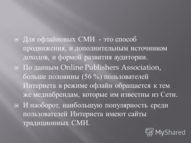 Для офлайновых СМИ - это способ продвижения, и дополнительным источником доходов, и формой развития аудитории. По данным Online Publishers Association, больше половины (56 %) пользователей Интернета в режиме офлайн обращается к тем же медиабрендам, к