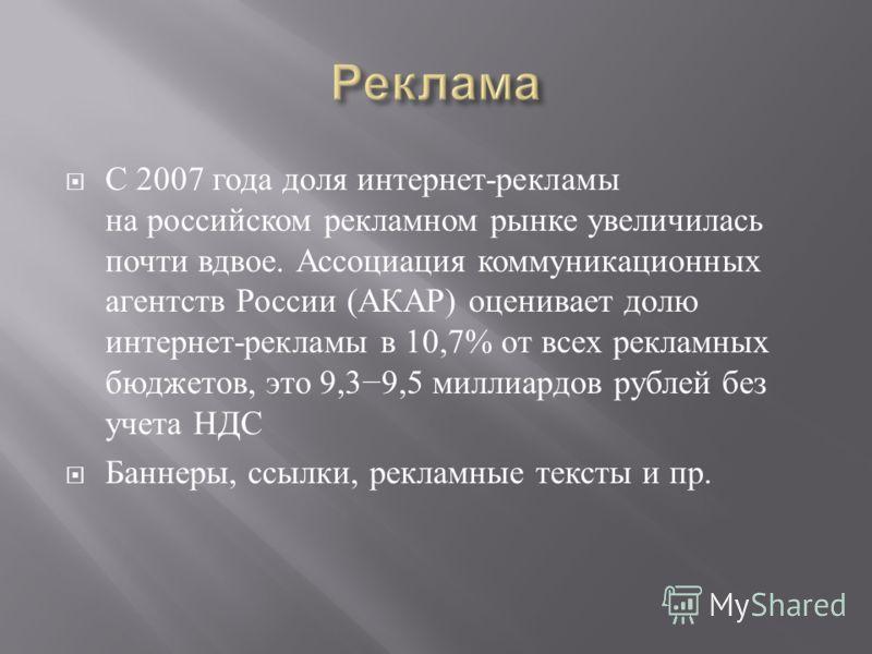 С 2007 года доля интернет - рекламы на российском рекламном рынке увеличилась почти вдвое. Ассоциация коммуникационных агентств России ( АКАР ) оценивает долю интернет - рекламы в 10,7% от всех рекламных бюджетов, это 9,39,5 миллиардов рублей без уче