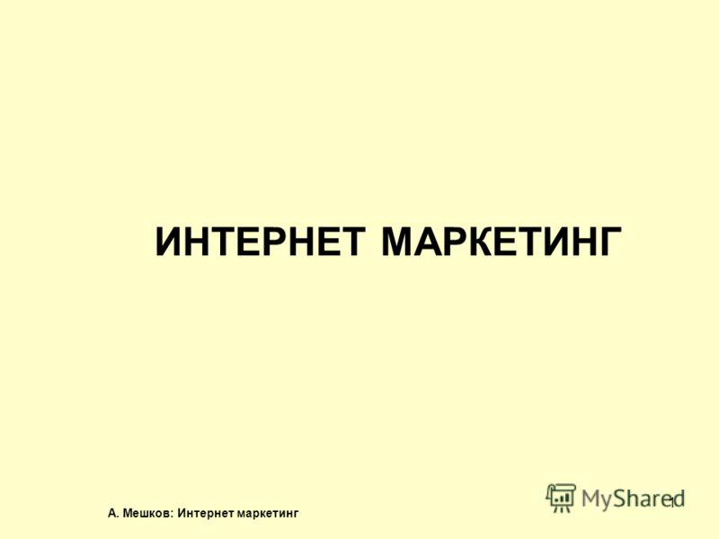 А. Мешков: Интернет маркетинг 1 ИНТЕРНЕТ МАРКЕТИНГ