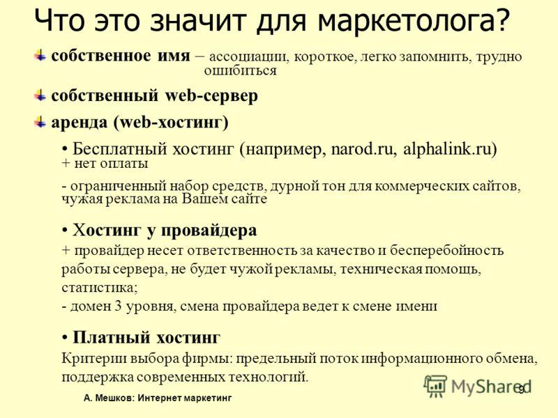 А. Мешков: Интернет маркетинг 9 Что это значит для маркетолога? собственное имя – ассоциации, короткое, легко запомнить, трудно ошибиться собственный web-сервер аренда (web-хостинг) Бесплатный хостинг (например, narod.ru, alphalink.ru) + нет оплаты -