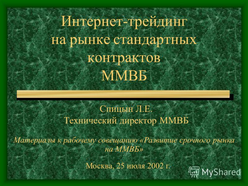 Интернет-трейдинг на рынке стандартных контрактов ММВБ Спицын Л.Е. Технический директор ММВБ Материалы к рабочему совещанию «Развитие срочного рынка на ММВБ» Москва, 25 июля 2002 г.